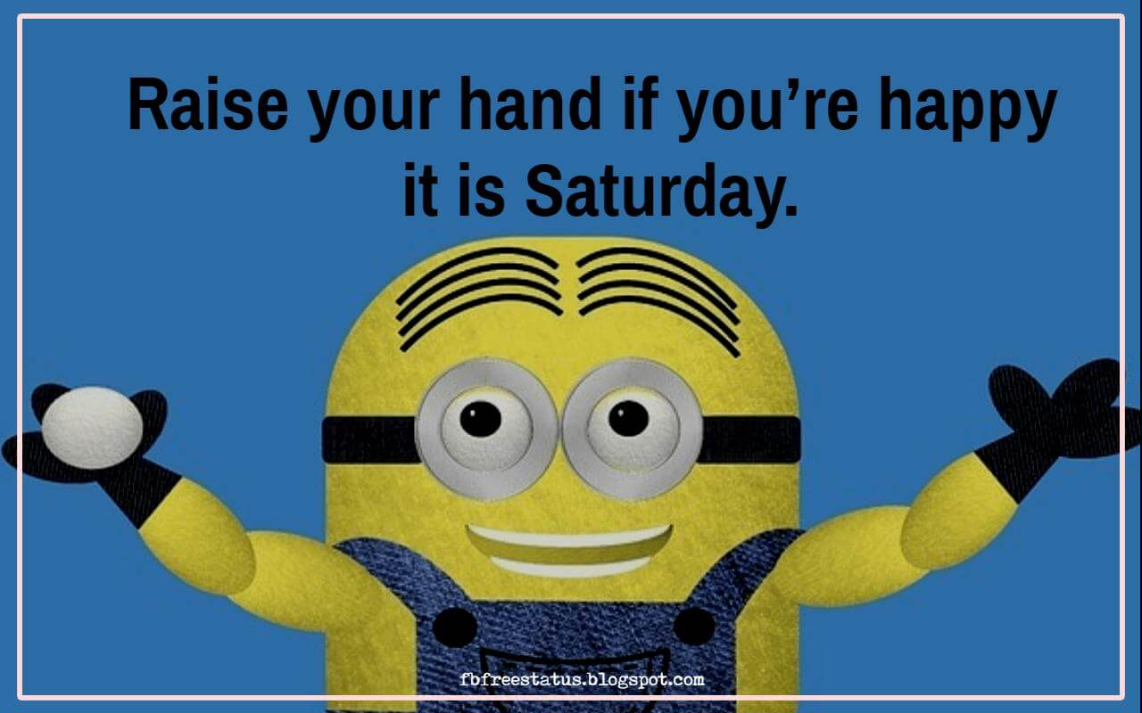 Raise your hand if you�re happy it is Saturday.