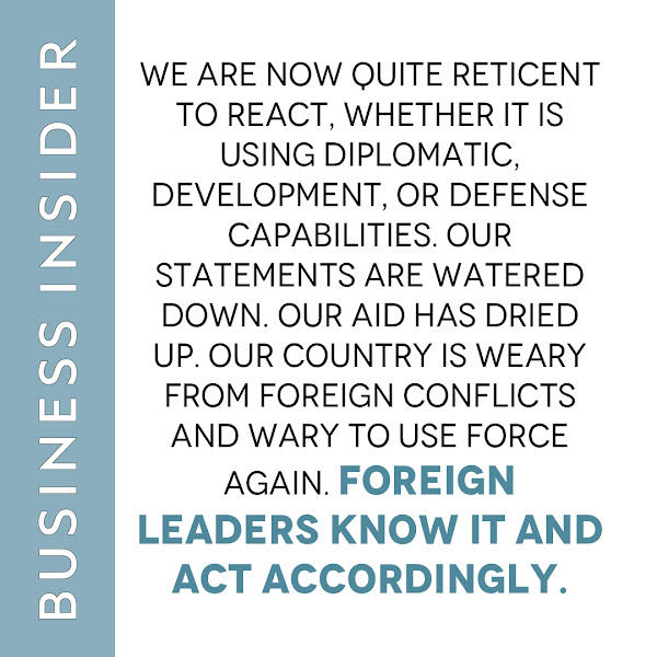 We are now quite reticent to react, whether it is using diplomatic, development, or defense capabilities. Our statements are watered down. Our aid has dried up. Our country is weary from foreign conflicts and wary to use force again. Foreign leaders know it and act accordingly. — Brett Bruen, Opinion Columnist, Business Insider