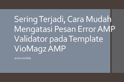 Sering Terjadi, Cara Mudah Mengatasi Pesan Error AMP Validator pada Template VioMagz AMP