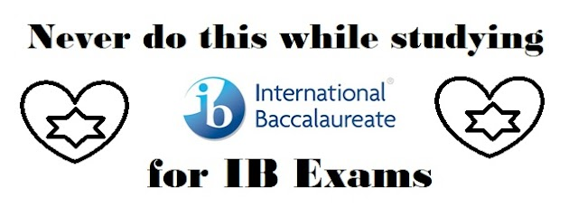 Never do this while studying for IB (International Baccalaureate) Exams