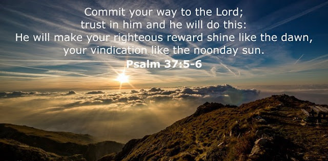Commit your way to the Lord; trust in him and he will do this: He will make your righteous reward shine like the dawn, your vindication like the noonday sun.