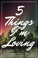 Five Things I'm Loving