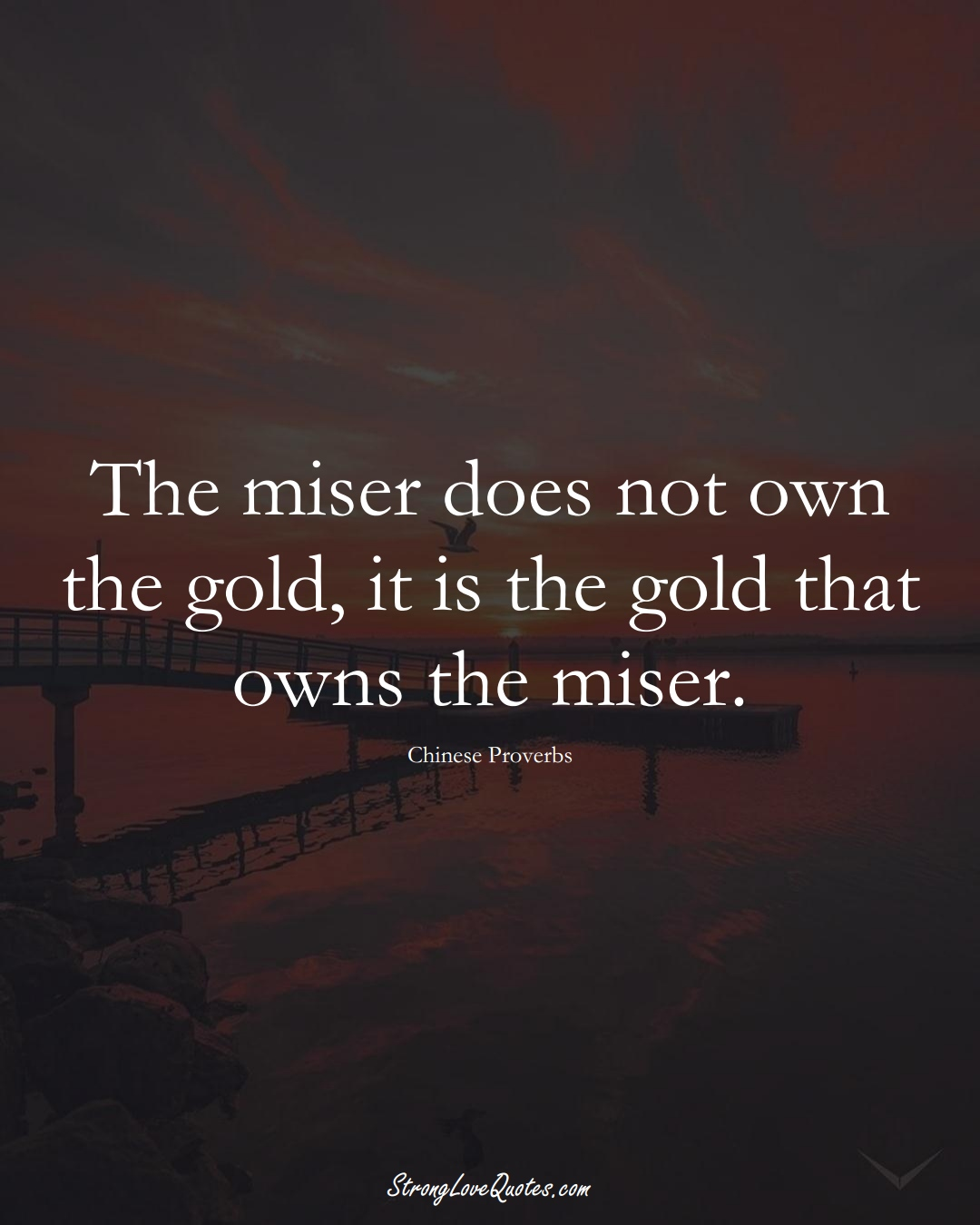 The miser does not own the gold, it is the gold that owns the miser. (Chinese Sayings);  #AsianSayings