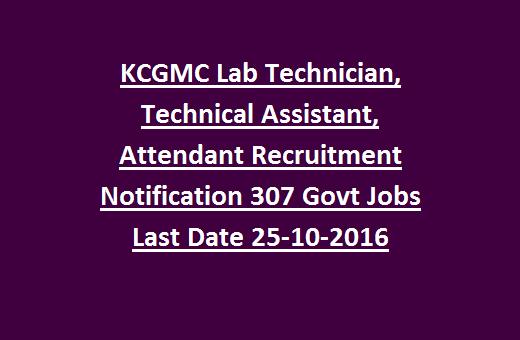 KCGMC Lab Technician, Technical Assistant, Attendant Recruitment Notification 307 Govt Jobs Last Date 25-10-2016