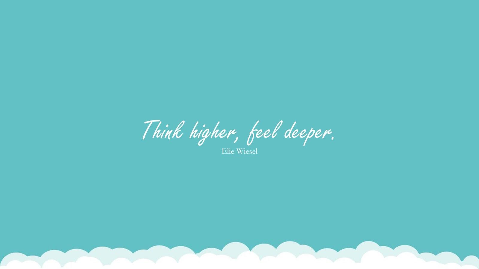 Think higher, feel deeper. (Elie Wiesel);  #HumanityQuotes