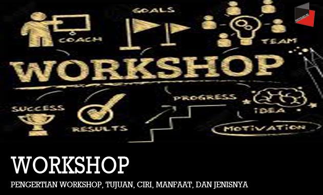Pengertian Workshop, Tujuan, CIri, Manfaat, dan Jenisnya