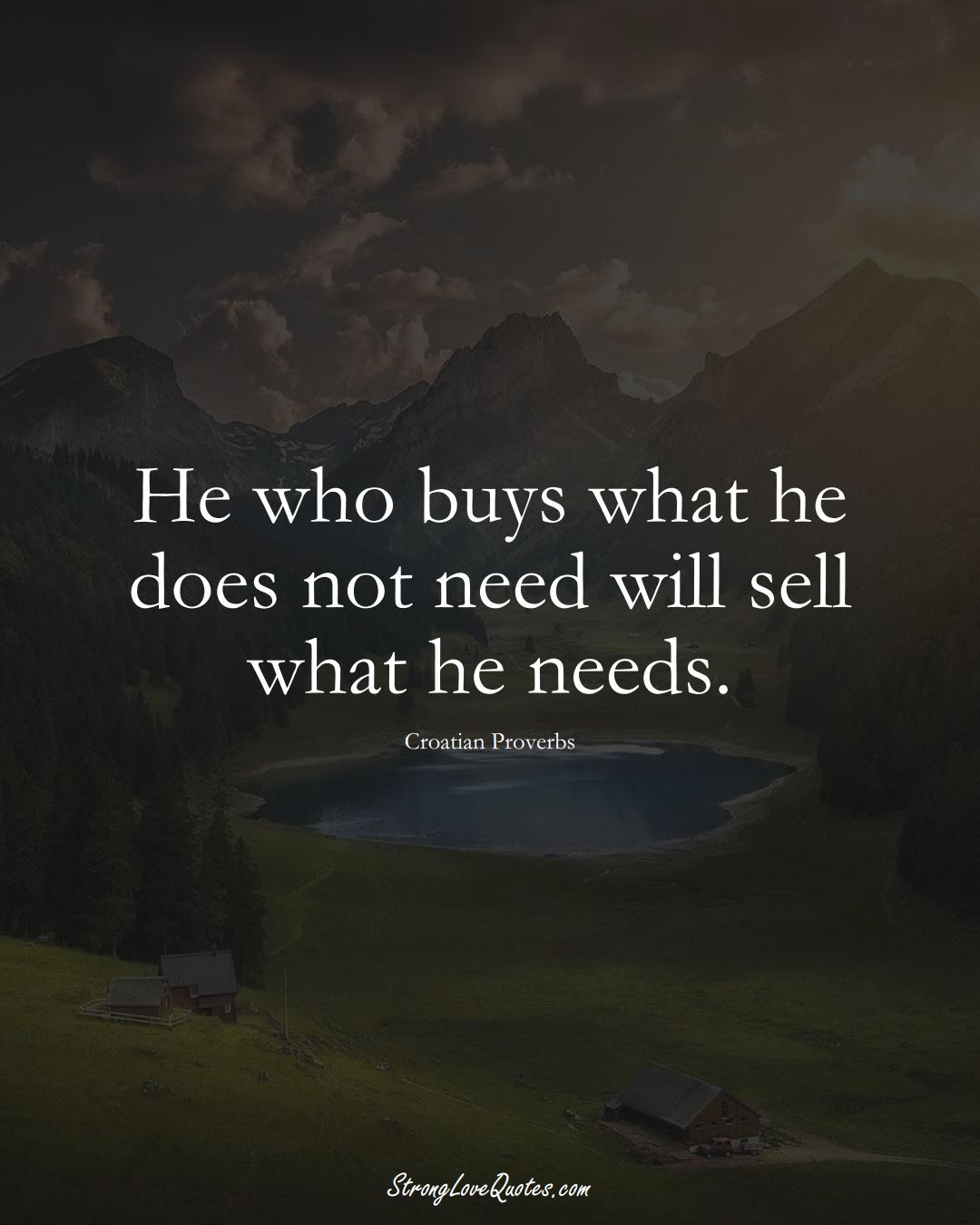 He who buys what he does not need will sell what he needs. (Croatian Sayings);  #EuropeanSayings