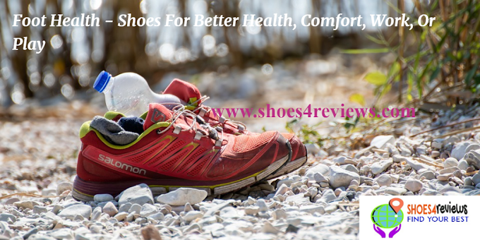 Foot Health - Shoes For Better Health, Comfort, Work, Or Play