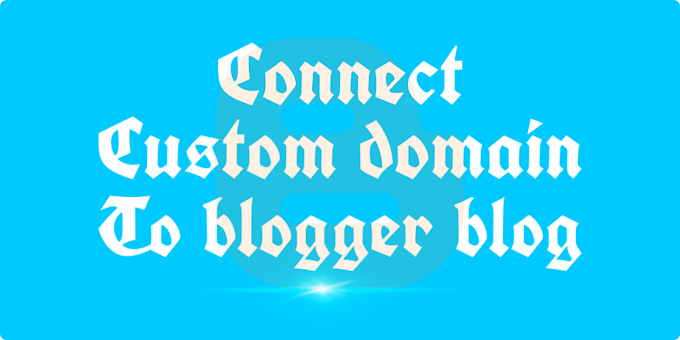 A Complete Guide To Connect Custom Domain To Your Blogger Blog