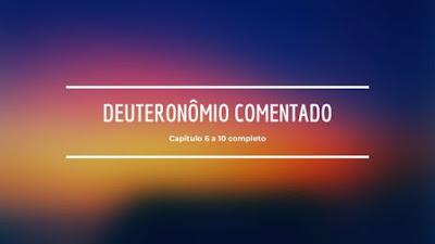 Deuteronômio cap 6 a 10 completo e comentado