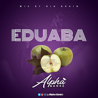 Alpha Bankz - Eduaba (Eve Apple) (Mixed by Big Brain)