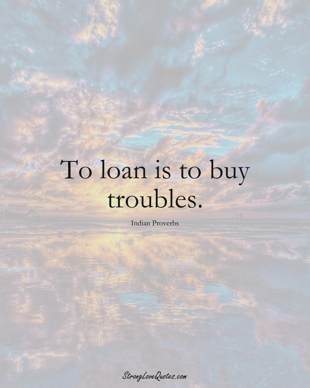 To loan is to buy troubles. (Indian Sayings);  #AsianSayings