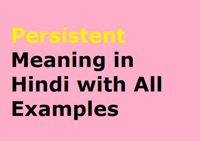 Persistent Meaning in Hindi with All Examples - पेरसिस्टेंट का हिन्दी मतलव पूरा समझे