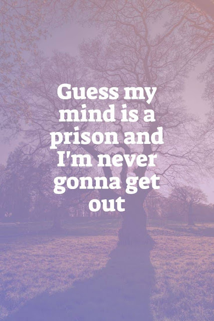 Guess my mind is a prison and I'm never gonna get out