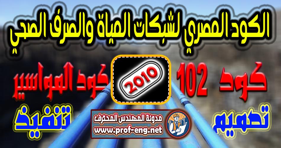 كود 102   الكود المصري لتصميم وتنفيذ شبكات مياه الشرب والصرف الصحي   2010