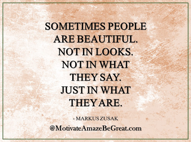 "Inspirational Quotes About Life: ""Sometimes people are beautiful.Not in looks. Not in what they say. Just in what they are."" - Markus Zusak"