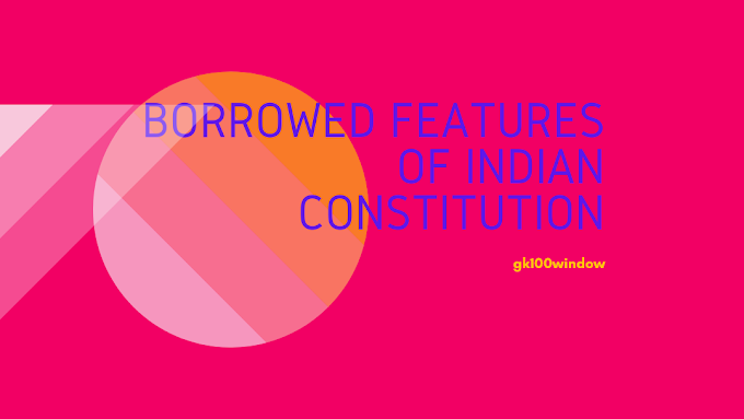 Borrowed features of Indian Constitution: General studies on Constitution of India for SSC, wbcs, ibps Exams