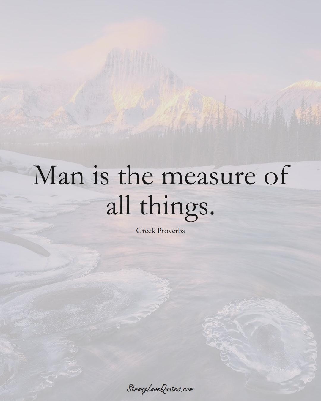 Man is the measure of all things. (Greek Sayings);  #EuropeanSayings