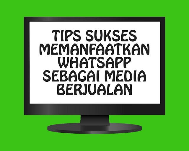 4 Tips Sukses Memanfaatkan Whatsapp Sebagai Media Berjualan