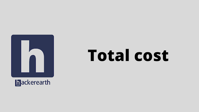 HackerEarth Total cost problem solution