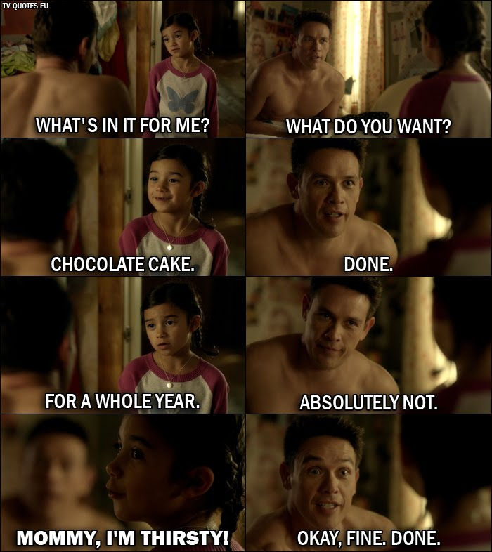 16 Best Lucifer Quotes from Favorite Son (1x06) - Trixie Espinoza: What's in it for me? Dan Espinoza: What do you want? Trixie Espinoza: Chocolate cake. Dan Espinoza: Done. Trixie Espinoza: For a whole year. Dan Espinoza: Absolutely not. Trixie Espinoza: Mommy, I'm thirsty! Dan Espinoza: Okay, fine. Done.
