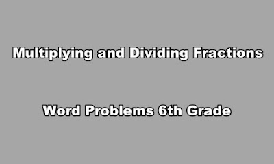 Multiplying and Dividing Fractions Word Problems 6th Grade.