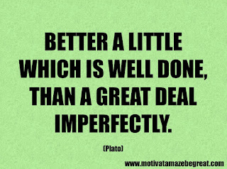 Success Inspirational Quotes: 49. Better a little which is well done, than a great deal imperfectly. – Plato