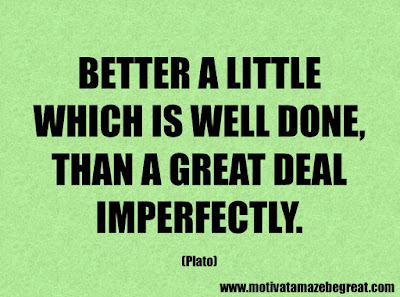 "Success Quotes And Sayings About Life: ""Better a little which is well done, than a great deal imperfectly."" – Plato"