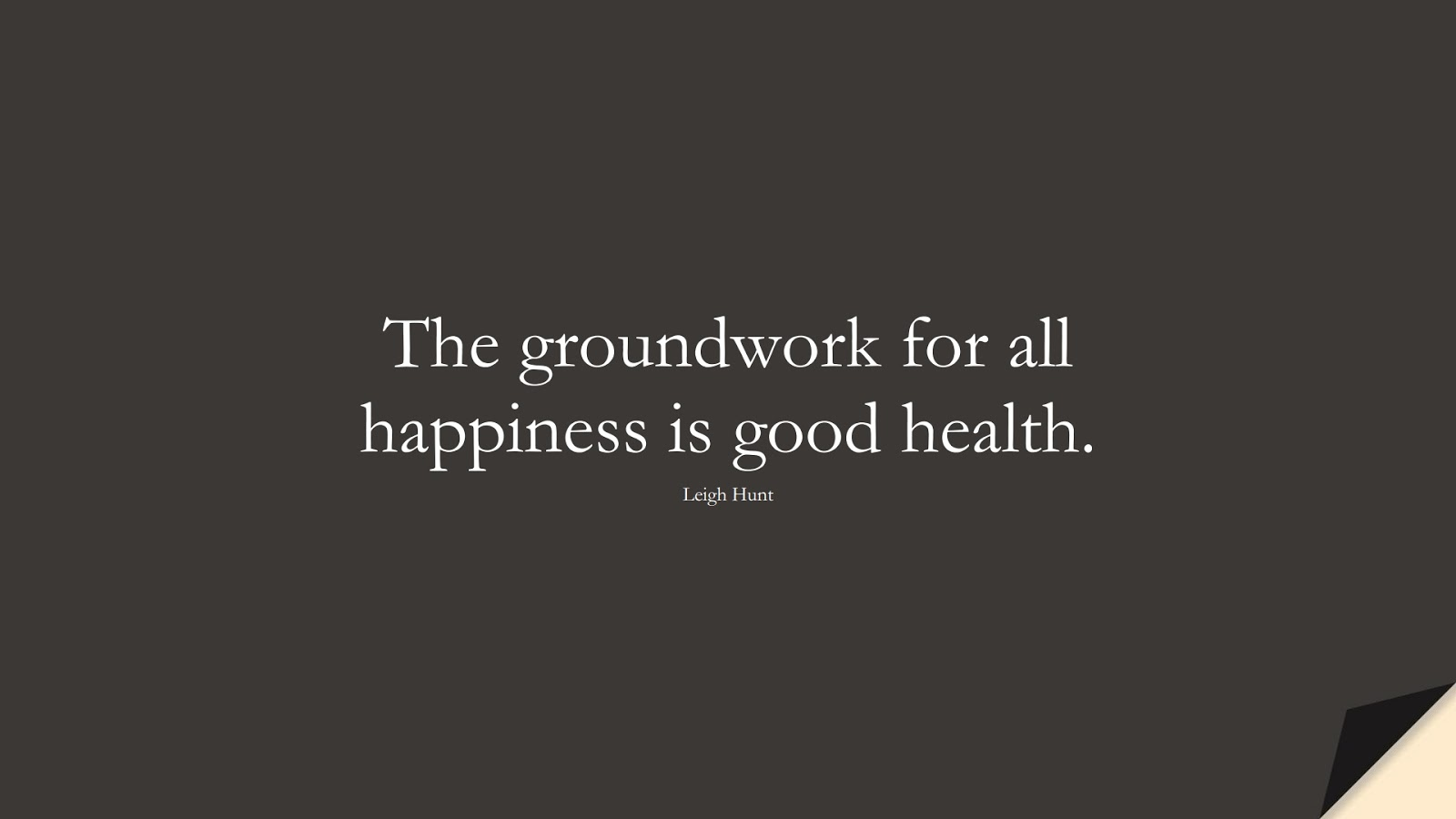 The groundwork for all happiness is good health. (Leigh Hunt);  #HealthQuotes