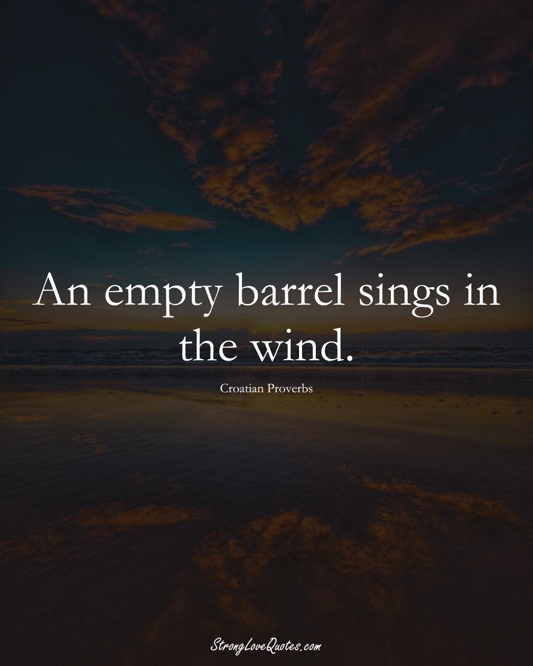 An empty barrel sings in the wind. (Croatian Sayings);  #EuropeanSayings