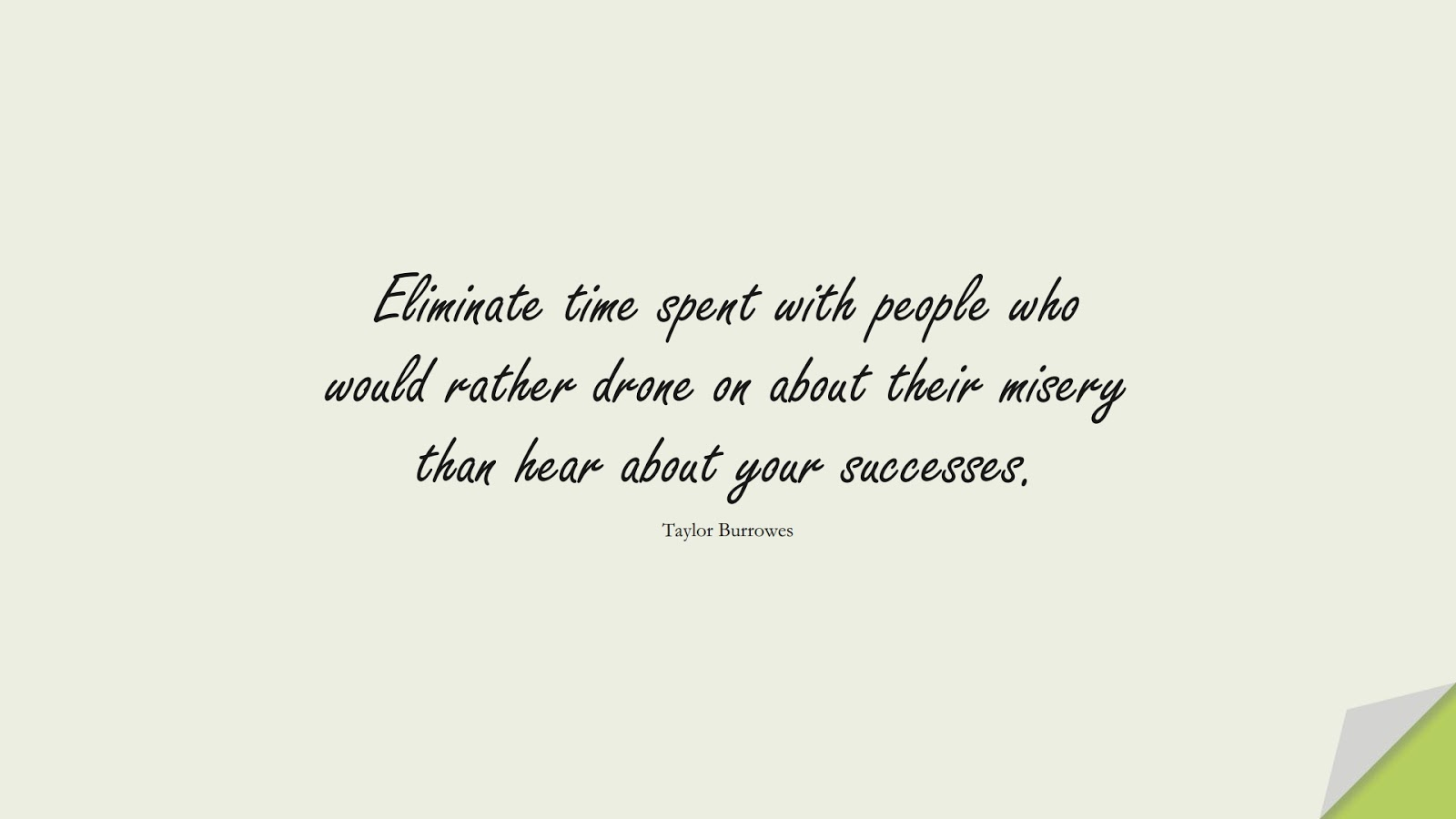 Eliminate time spent with people who would rather drone on about their misery than hear about your successes. (Taylor Burrowes);  #RelationshipQuotes
