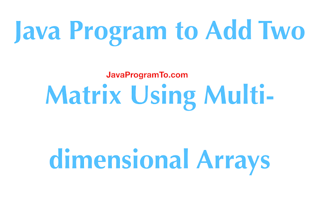 Java Program to Add Two Matrix Using Multi-dimensional Arrays