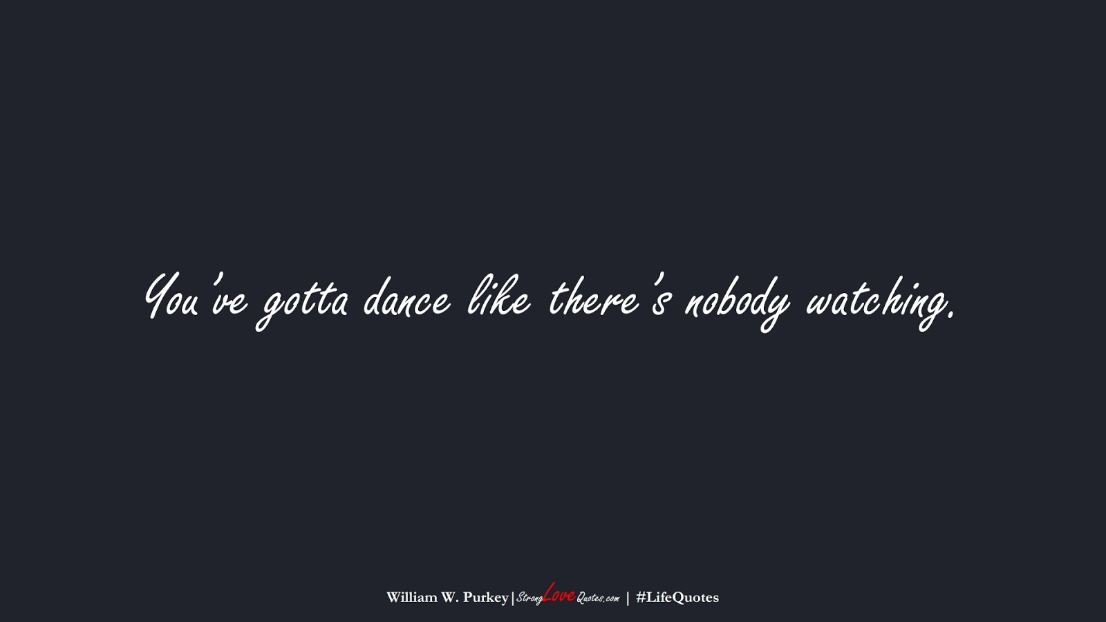 You've gotta dance like there's nobody watching. (William W. Purkey);  #LifeQuotes