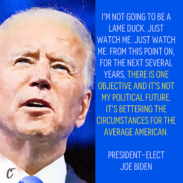 I'm not going to be a lame duck. Just watch me. Just watch me. From this point on, for the next several years, there is one objective and it's not my political future, it's bettering the circumstances for the average American. — President-elect Joe Biden