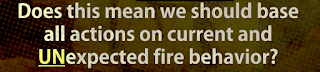 Does this mean we should base all actions on current and UNexpected fire behavior?