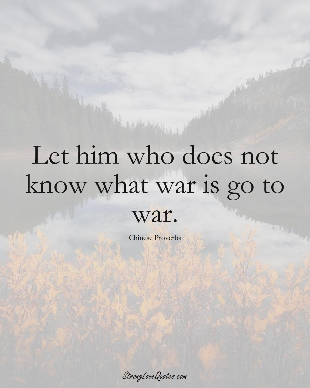 Let him who does not know what war is go to war. (Chinese Sayings);  #AsianSayings