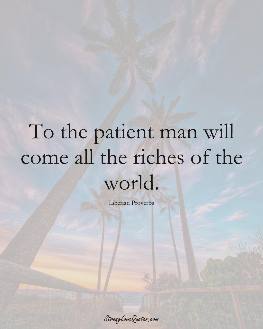 To the patient man will come all the riches of the world. (Liberian Sayings);  #AfricanSayings