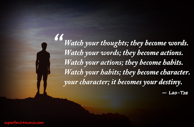 """""""Watch your thoughts, they become your words; watch your words, they become your actions; watch your actions, they become your habits; watch your habits, they become your character; watch your character, it becomes your destiny."""""""