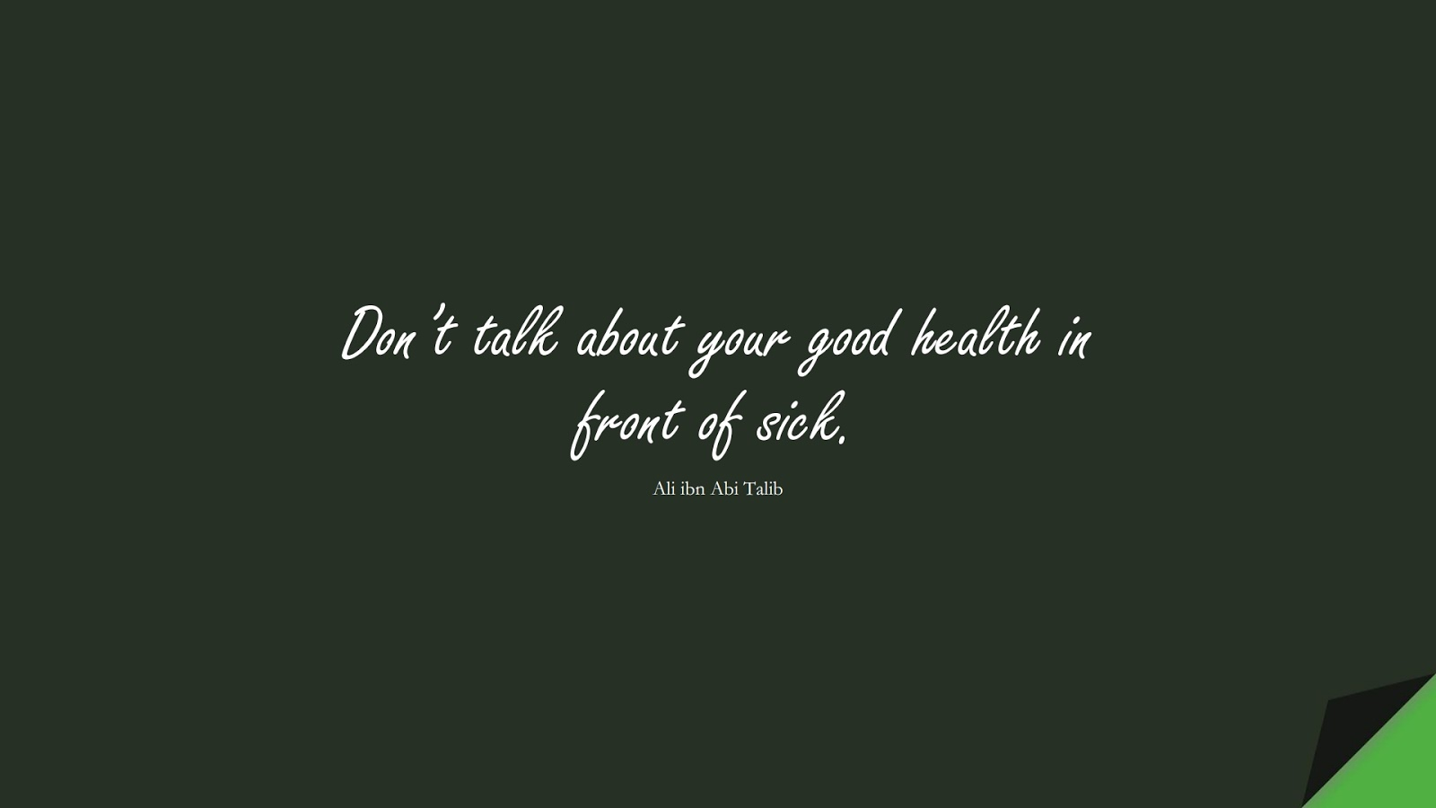 Don't talk about your good health in front of sick. (Ali ibn Abi Talib);  #AliQuotes