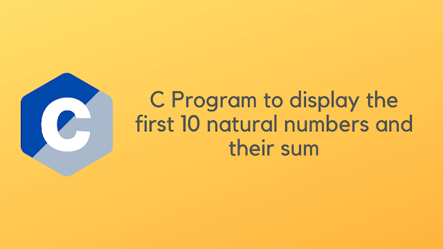 C Program to display the first 10 natural numbers and their sum