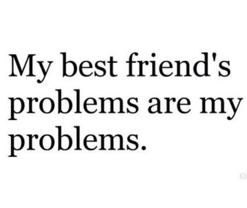 my best friends problems are my problems