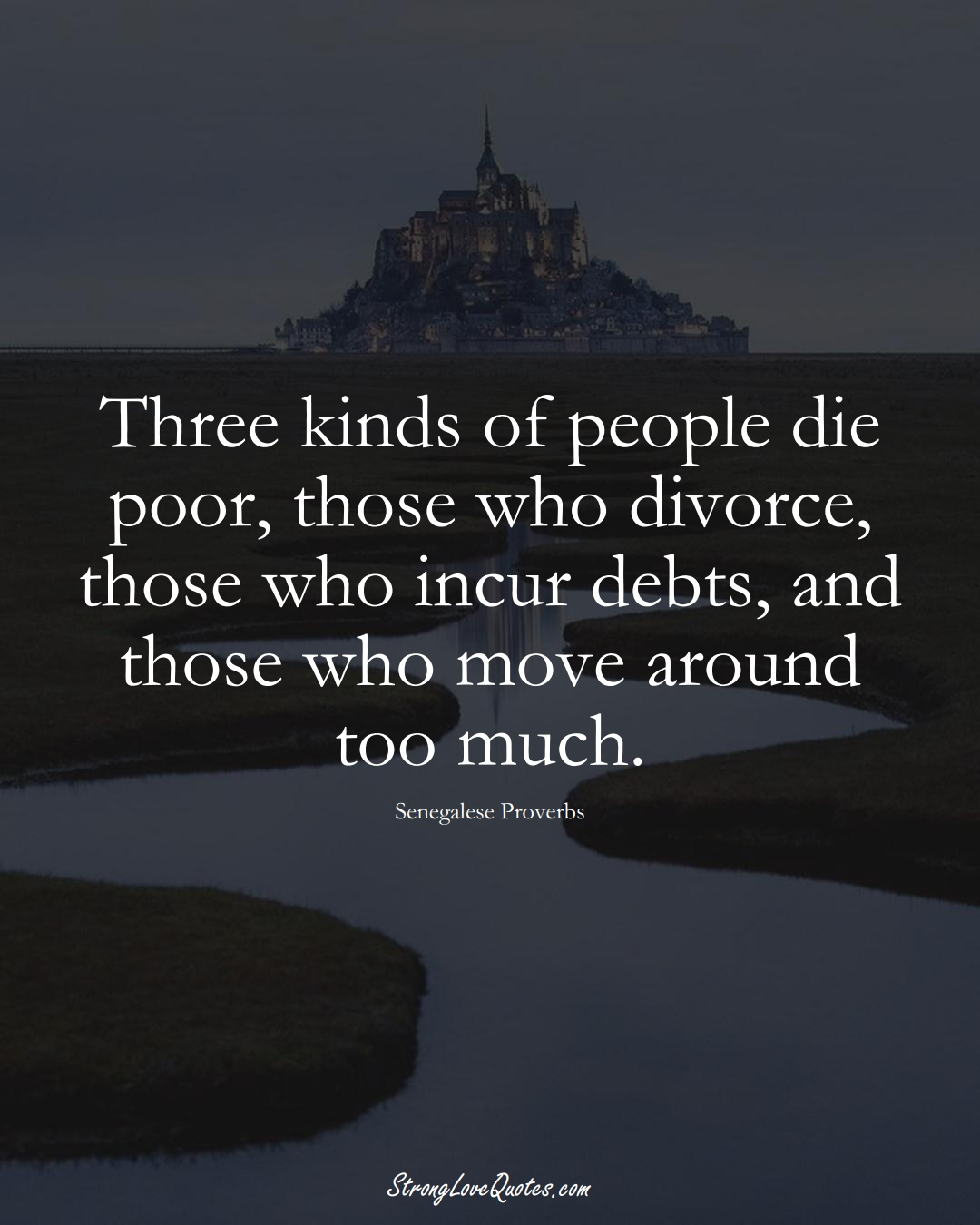 Three kinds of people die poor, those who divorce, those who incur debts, and those who move around too much. (Senegalese Sayings);  #AfricanSayings