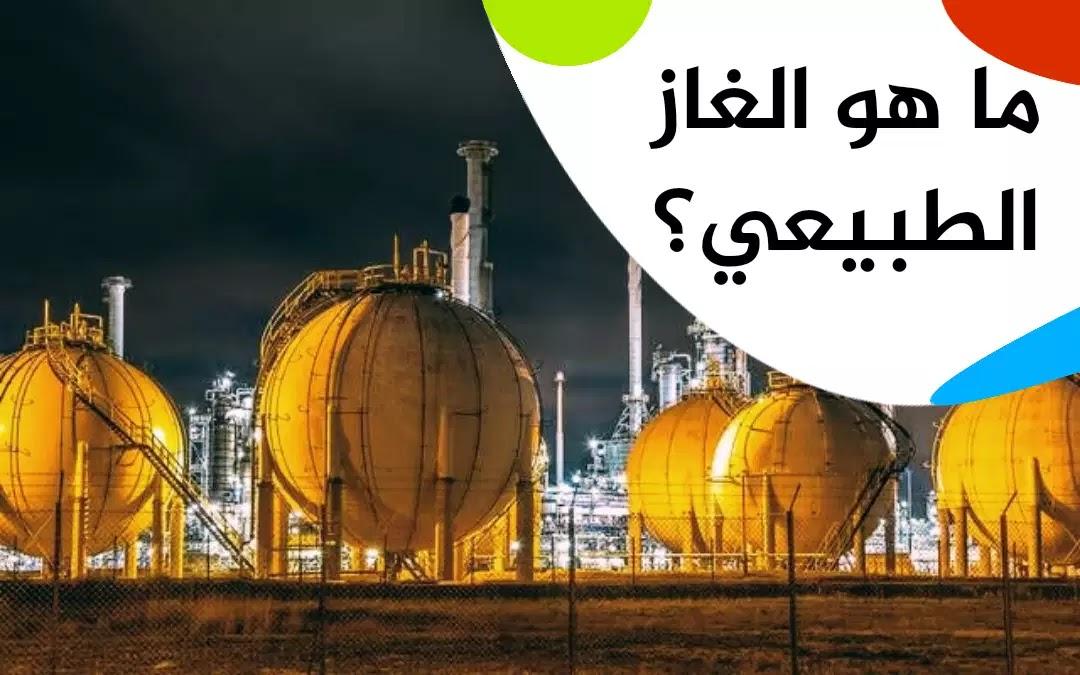 ما هو الغاز الطبيعي؟ وكيف تكون؟ وما هي إستخداماته؟