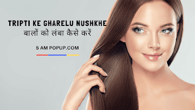 Tripti Ke Gharelu Nushkhe- बालों को लंबा कैसे करें