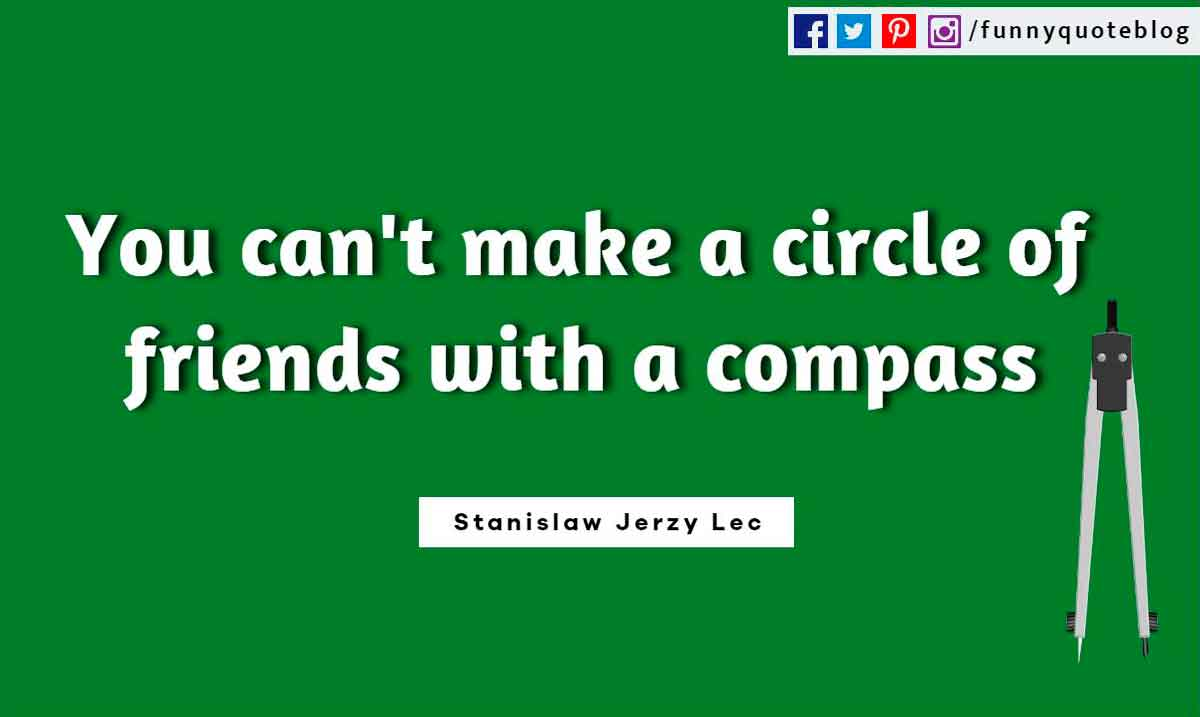 You can't make a circle of friends with a compass. ― Stanislaw Jerzy Lec Quote