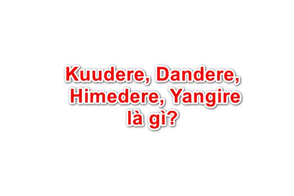Kuudere, Dandere, Himedere, Yangire là gì?
