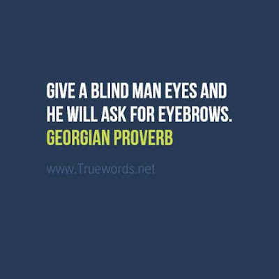 Give a blind man eyes and he will ask for eyebrows