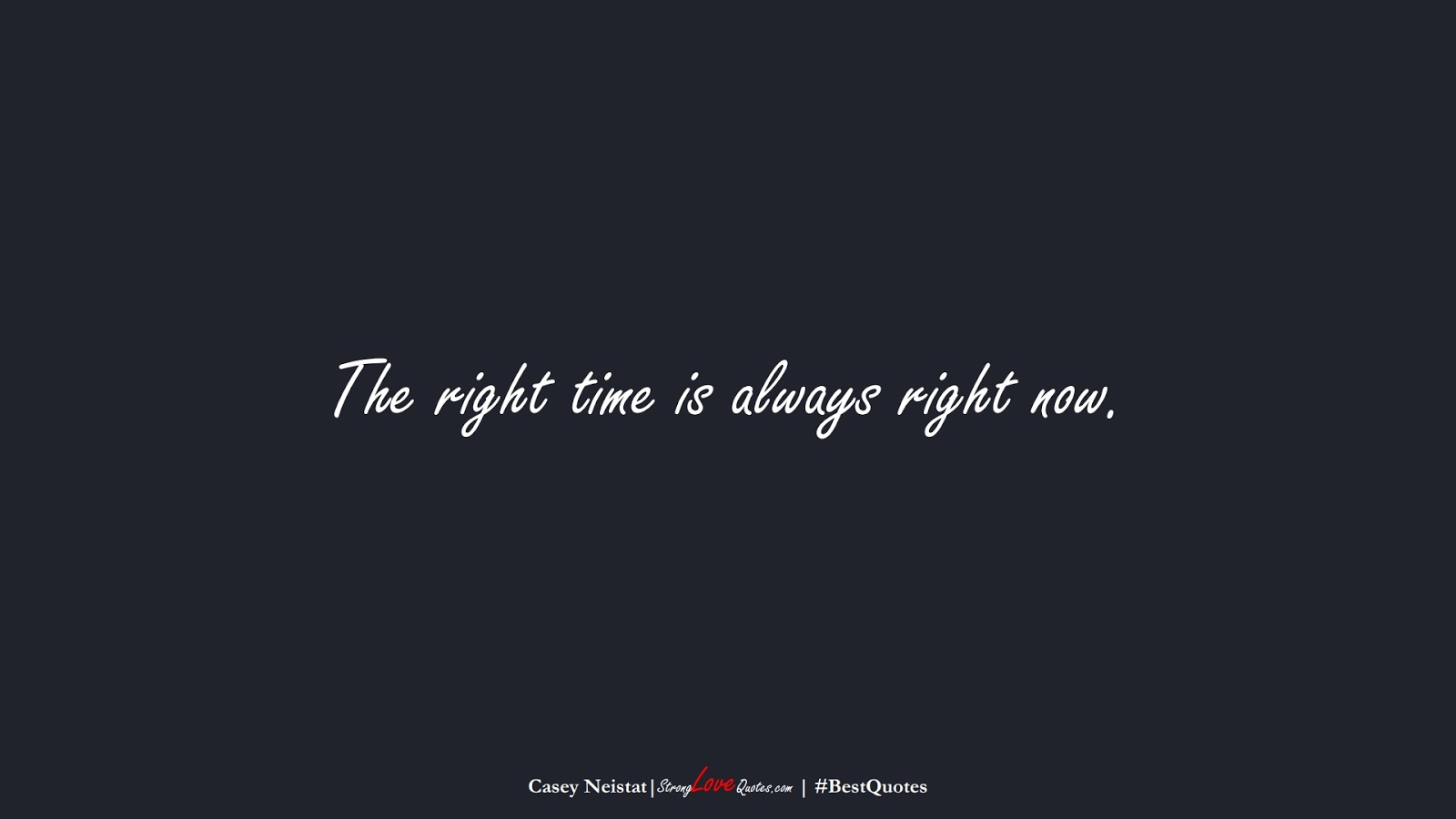 The right time is always right now. (Casey Neistat);  #BestQuotes