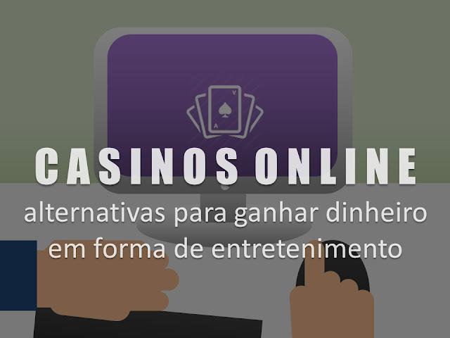 CASINOS ONLINE - alternativas para ganhar dinheiro em forma de entretenimento
