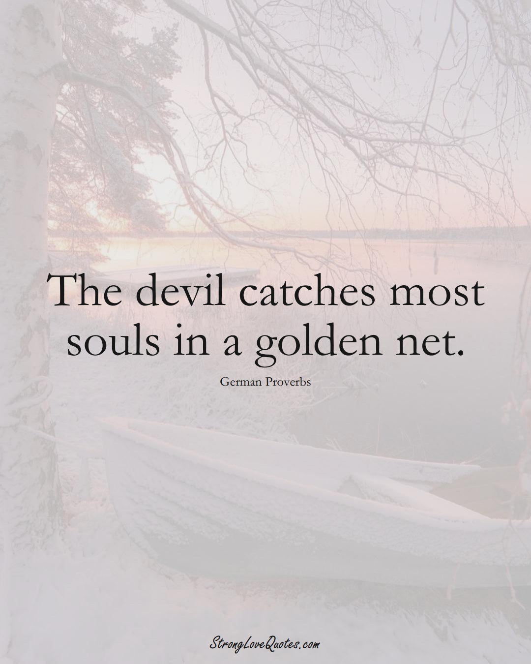 The devil catches most souls in a golden net. (German Sayings);  #EuropeanSayings